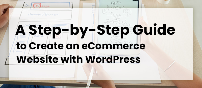A Step-by-Step Guide to Create an eCommerce Website with WordPress