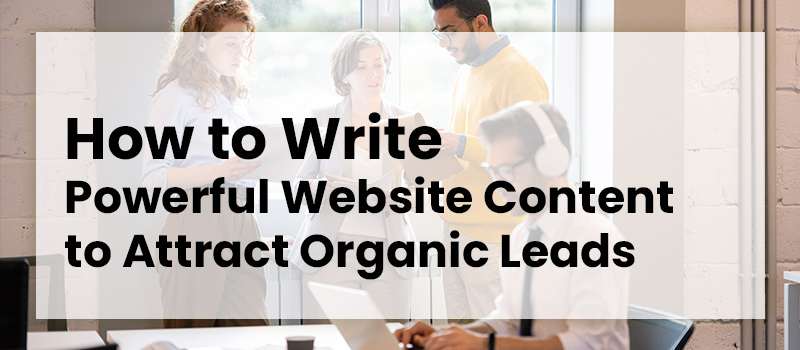 How to Write Powerful Website Content to Attract Organic Leads